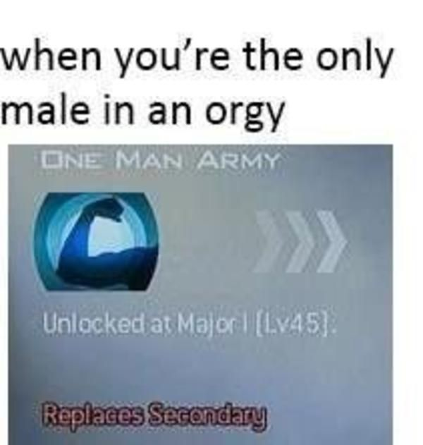 When you're the only male at an orgy / One Man Army | Call of Duty Perks | Know Your Meme  Call of Duty Perk Parodies are image macros featuring icons for perks from various games in the Call of Duty franchise captioned with jokes using the name of the perk as a punchline.  Read more KnowYourMeme.com