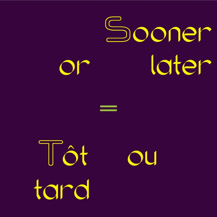 Sooner or later = Tôt ou tard