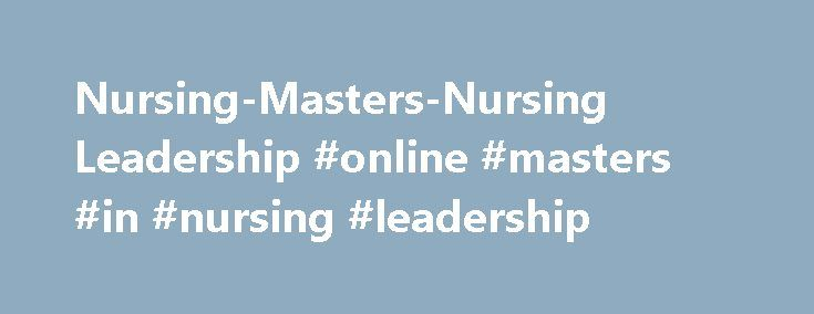 Nursing-Masters-Nursing Leadership #online #masters #in #nursing #leadership http://liberia.remmont.com/nursing-masters-nursing-leadership-online-masters-in-nursing-leadership/  # Masters Program Nursing Leadership *Special Announcement: Nursing Leadership applicants may request to waive the entrance exam requirement if their BSN has been completed for at least 7 years and have leadership/management work experience; or if BSN is 10 years or more regardless of prior leadership/management work…