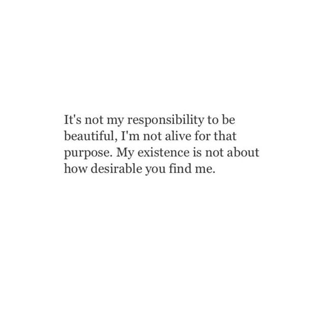 It's not my responsibility to be beautiful. I'm not alive for that purpose.  My existence is not about how desirable you find me. So stop trying so hard. Purpose can only be achieved through your inner strength.