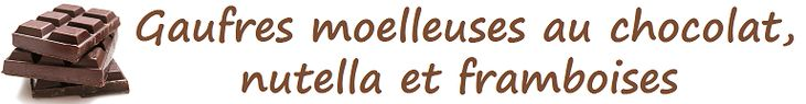 Gaufres moelleuses au chocolat, nutella et framboises - Une Faim De Loup ! ! !