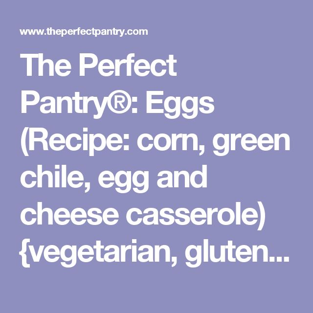 The Perfect Pantry®: Eggs (Recipe: corn, green chile, egg and cheese casserole) {vegetarian, gluten-free}