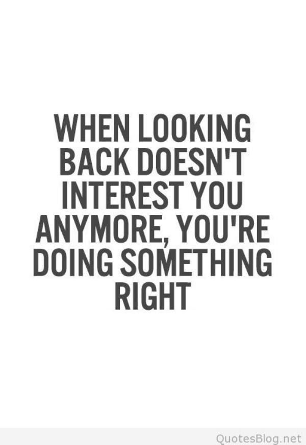 Inspirational Quotes : when looking back doesn't interest you anymore, you're doing something right...