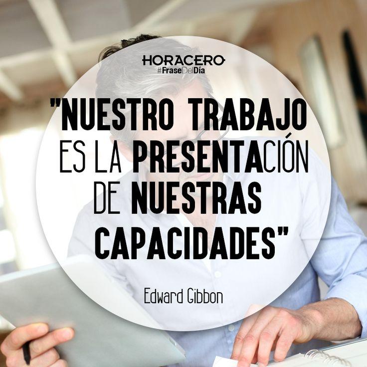"""""""Nuestro trabajo es la presentación de nuestras capacidades"""" Edward Gibbon #Frases #FraseDelDía"""