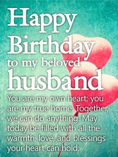 You are my Own Heart - Happy Birthday Wishes Card for Husband: Happy Birthday to my beloved husband - You are my own heart; you are my true home. Together, we can do anything. May today be filled with all the warmth, love and blessings your heart can hold.