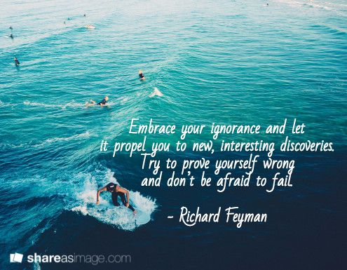 Embrace your ignorance and let  it propel you to new, interesting discoveries.  Try to prove yourself wrong  and don't be afraid to fail.   - Richard Feyman