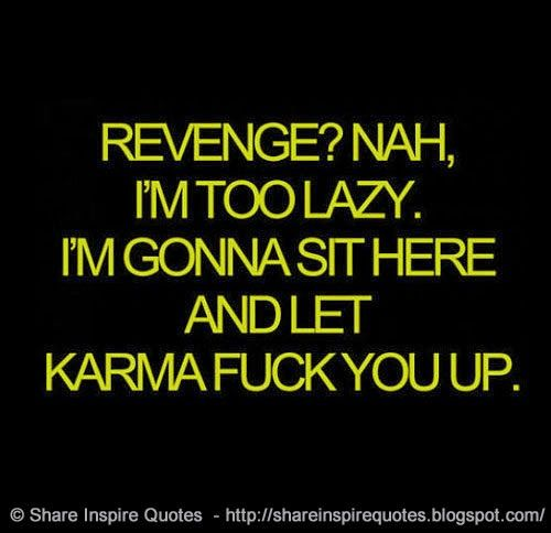 Revenge? Nah I'm too lazy, I'm gonna sit here and let karma fuck you up  #Life #lifelessons #lifeadvice #lifequotes #quotesonlife #lifequotesandsayings #revenge #lazy #karma #fuck #shareinspirequotes #share #inspire #quotes