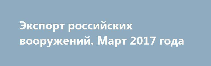 Экспорт российских вооружений. Март 2017 года http://rusdozor.ru/2017/04/06/eksport-rossijskix-vooruzhenij-mart-2017-goda/  Новости по экспорту российских вооружений в марте 2017 года связаны главным образом с поставками разнообразной вертолетной техники. Поэтому основным ньюсмейкером месяца стала компания «Вертолеты России», входящая в состав государственной корпорации «Ростех». В частности появилась информация о том, что в Новосибирске ...