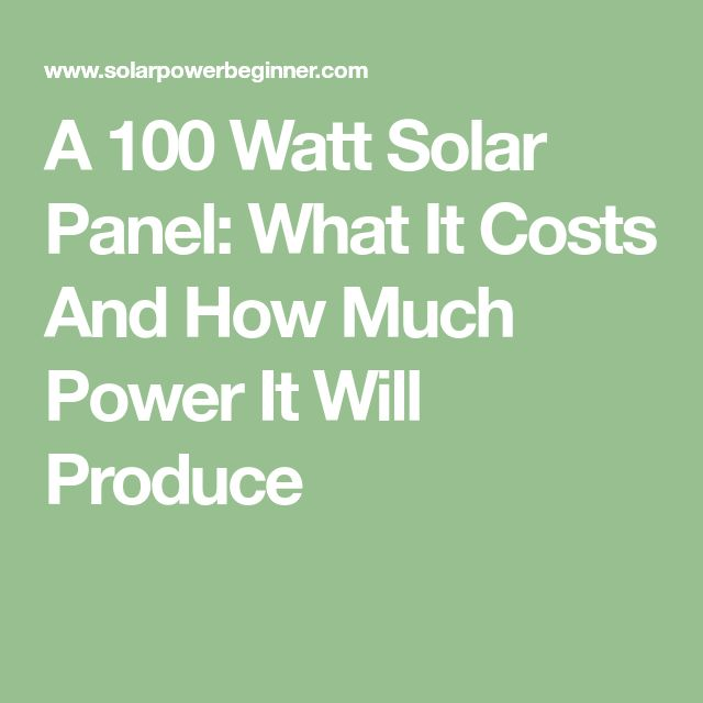 A 100 Watt Solar Panel: What It Costs And How Much Power It Will Produce