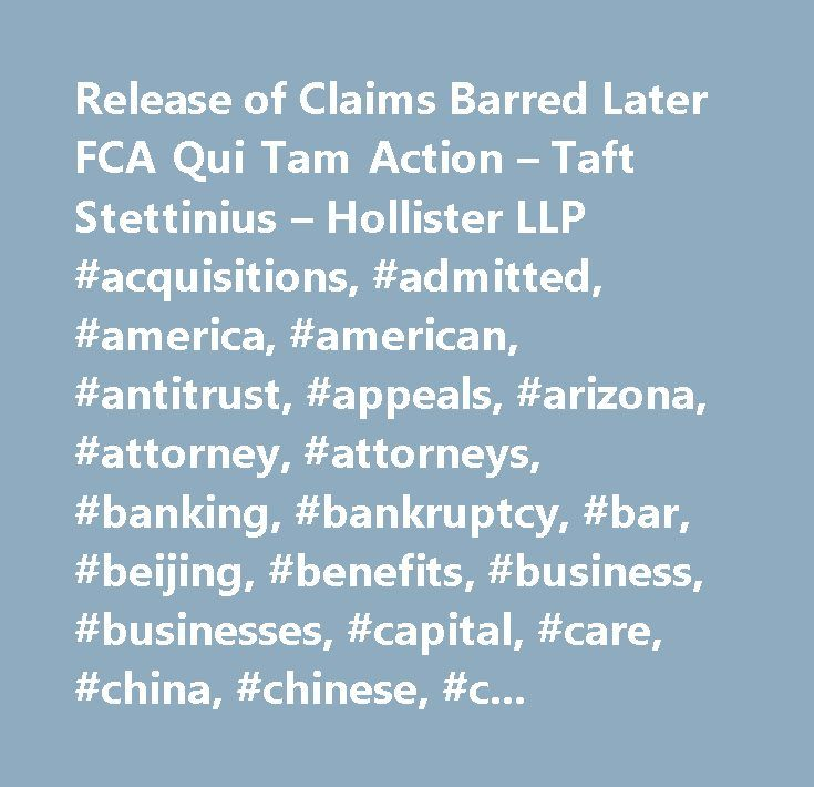Release of Claims Barred Later FCA Qui Tam Action – Taft Stettinius – Hollister LLP #acquisitions, #admitted, #america, #american, #antitrust, #appeals, #arizona, #attorney, #attorneys, #banking, #bankruptcy, #bar, #beijing, #benefits, #business, #businesses, #capital, #care, #china, #chinese, #cincinnati, #circuit, #civil, #cleveland, #client, #clients, #collar, #columbus, #commercial, #community, #companies, #company, #compensation, #compliance, #construction, #copyright, #corporate…