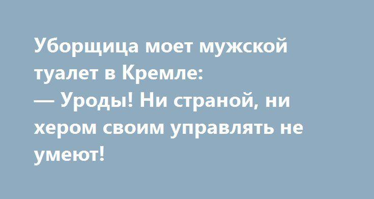 Уборщица моет мужской туалет в Кремле:  — Уроды! Ни страной, ни хером своим управлять не умеют!