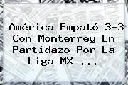 http://tecnoautos.com/wp-content/uploads/imagenes/tendencias/thumbs/america-empato-33-con-monterrey-en-partidazo-por-la-liga-mx.jpg America Vs Monterrey. América empató 3-3 con Monterrey en partidazo por la Liga MX ..., Enlaces, Imágenes, Videos y Tweets - http://tecnoautos.com/actualidad/america-vs-monterrey-america-empato-33-con-monterrey-en-partidazo-por-la-liga-mx/
