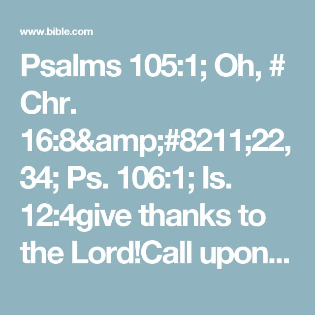Psalms 105:1; Oh, # Chr. 16:8–22, 34; Ps. 106:1; Is. 12:4give thanks to the Lord!Call upon His name;#Ps. 145:12Make known His deeds among the peoples!