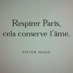Breathe Paris in, it nourishes the soul. | Victor Hugo