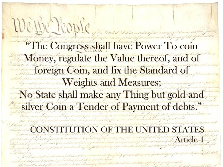 """""""The Congress shall have Power To coin Money, regulate the Value thereof, and of foreign Coin, and fix the Standard of Weights and Measures;  No State shall make any Thing but gold and silver Coin a Tender of Payment of debts.""""  CONSTITUTION OF THE UNITED STATES Article 1"""