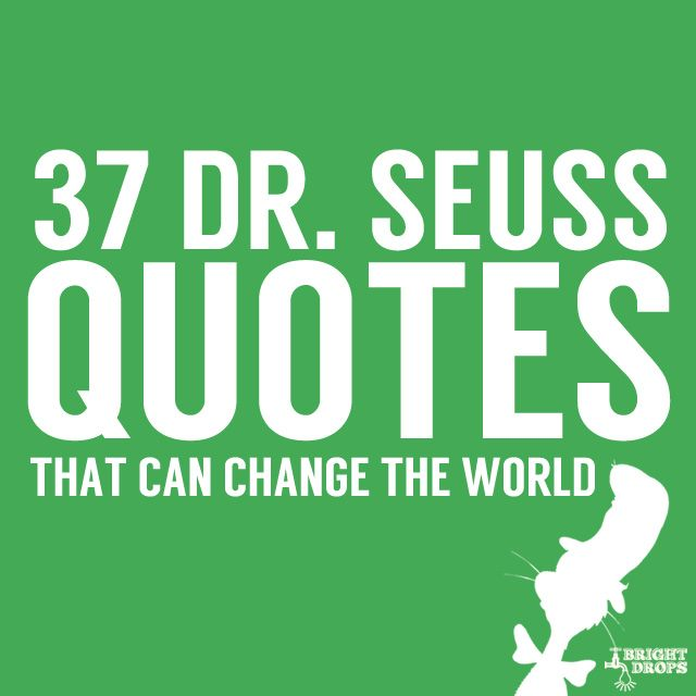 37 Dr. Seuss Quotes- that can change the world. I really like these. Makes me wish I had all the books.