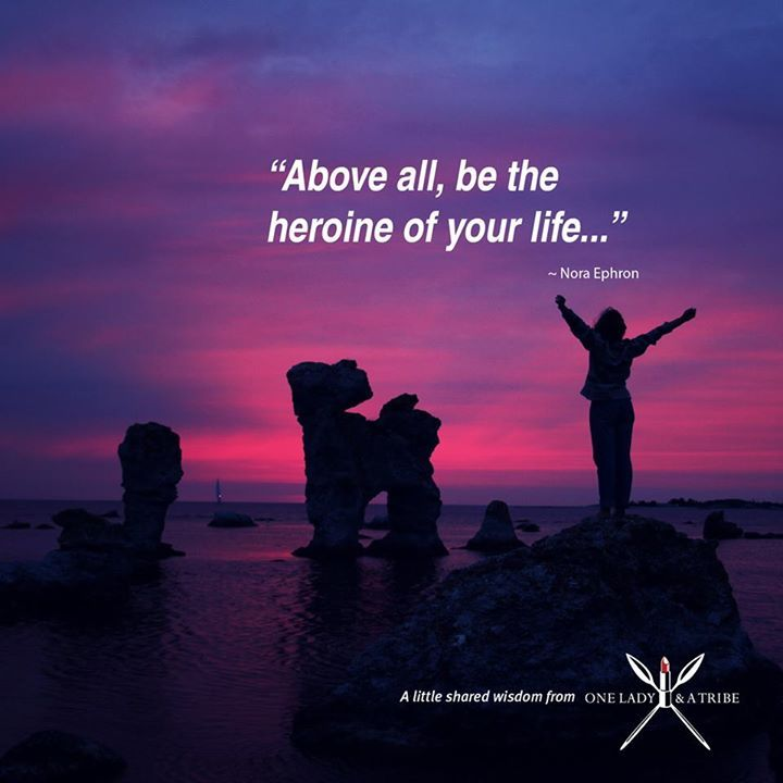 Above all be the heroine of your life... Nora Ephron