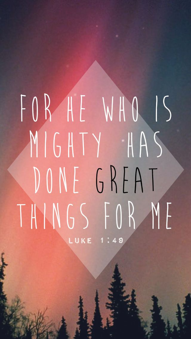 for he who is mighty has done great things for me, and holy is his name. - Luke 1:49
