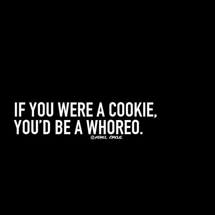 Humor Inspirational Quotes: If You Were A Cookie, You'd Be A Whoreo.