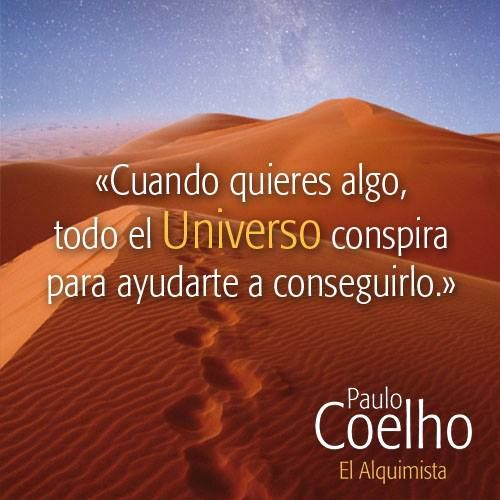 When you want something, all the universe conspires in helping you to achieve it. Paulo Coelho, The Alchemist (El Alquimista)