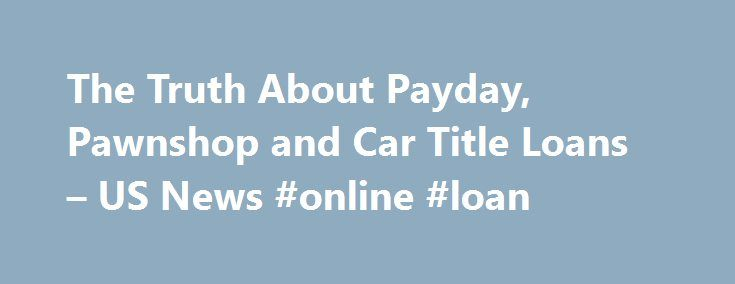 The Truth About Payday, Pawnshop and Car Title Loans – US News #online #loan http://loan.remmont.com/the-truth-about-payday-pawnshop-and-car-title-loans-us-news-online-loan/  #compare payday loans # The Truth About Payday, Pawnshop and Car Title Loans They may put you in worse financial shape than when you started. Desperate times call for desperate measures. Lost explorers may resort to eating bugs to survive, pressured athletes may cheat to win and those in financial trouble may take on…