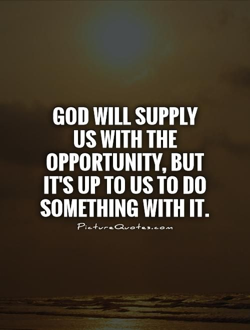 God will supply us with the opportunity, but it's up to us to do something with it. Picture Quotes.
