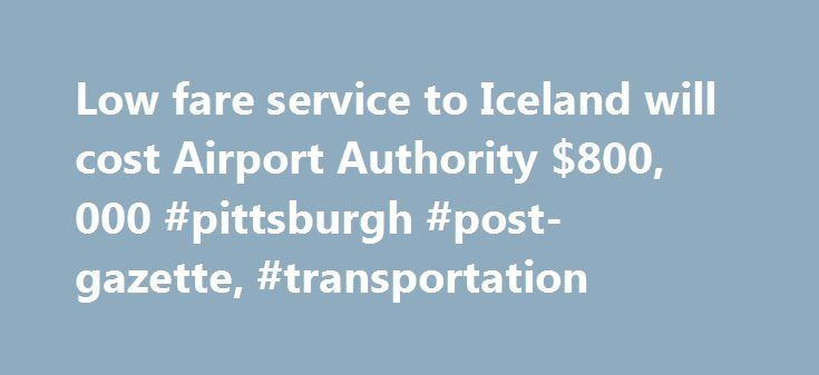 Low fare service to Iceland will cost Airport Authority $800, 000 #pittsburgh #post-gazette, #transportation http://flight.remmont.com/low-fare-service-to-iceland-will-cost-airport-authority-800-000-pittsburgh-post-gazette-transportation-4/  Low fare service to Iceland will cost Airport Authority $800,000 By Mark Belko / Pittsburgh Post-Gazette Wow Air s new service to Pittsburgh International Airport won t come without a... Read more >