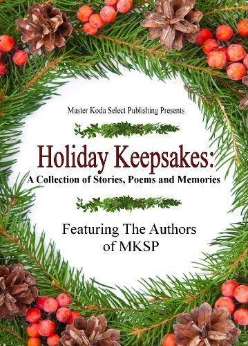Holiday Keepsakes: A Collection of Stories, Poems and Memories to warm your heart and give you hope. From the authors of MKSP.   US: http://www.amazon.com/dp/B00GUXWKKO UK: http://www.amazon.co.uk/dp/B00GUXWKKO