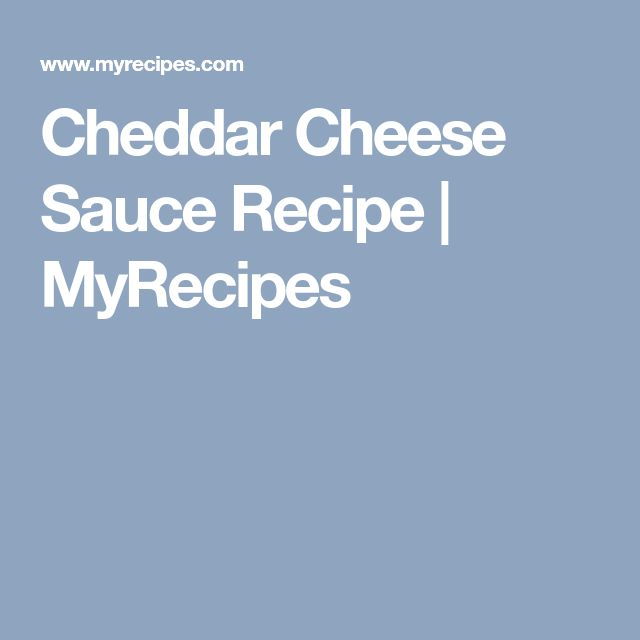 Cheddar Cheese Sauce Recipe | MyRecipes