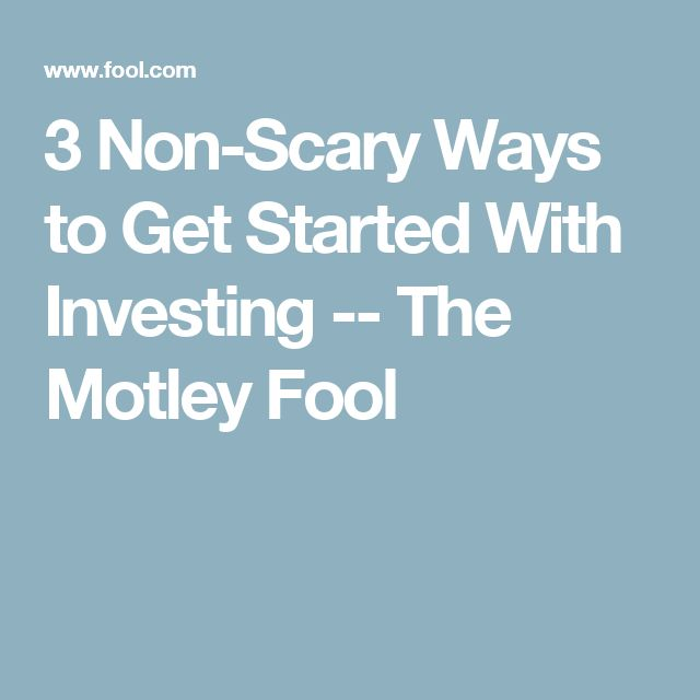 3 Non-Scary Ways to Get Started With Investing -- The Motley Fool