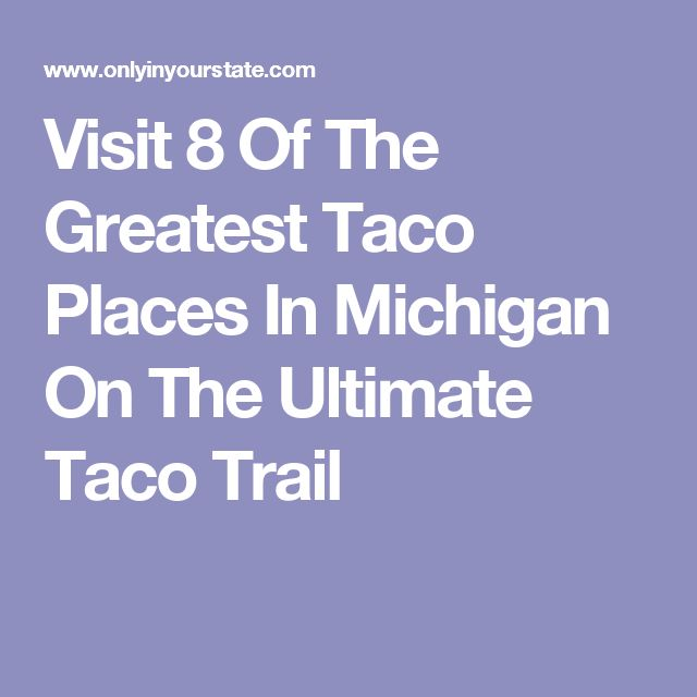 Visit 8 Of The Greatest Taco Places In Michigan On The Ultimate Taco Trail