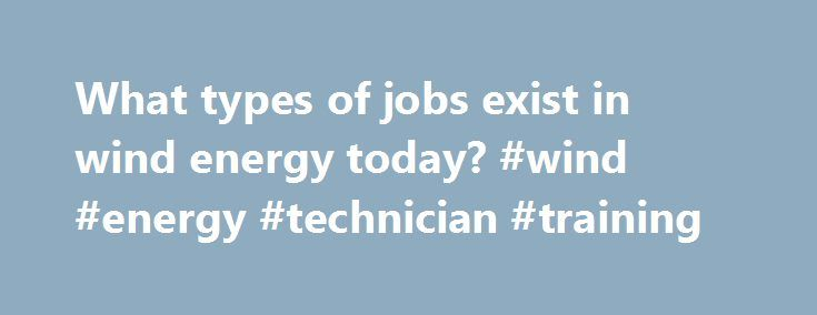 What types of jobs exist in wind energy today? #wind #energy #technician #training http://sacramento.remmont.com/what-types-of-jobs-exist-in-wind-energy-today-wind-energy-technician-training/  # What types of jobs exist in wind energy today? Similar to any other industry, there are many different occupations necessary to keep the industry thriving. The major sectors include: Manufacturing Sector Turbine Production Tower Production Gearbox and Component Parts Service Sector Site Prospecting…