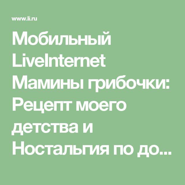 Мобильный LiveInternet Мамины грибочки: Рецепт моего детства и Ностальгия по дому мамочки | Balakaeva_Rada - Дневник Радочки |