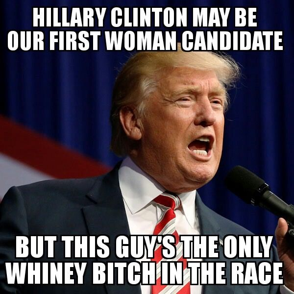 Hillary Clinton may be our first woman candidate, but Trump is the only whiny bitch in the race.