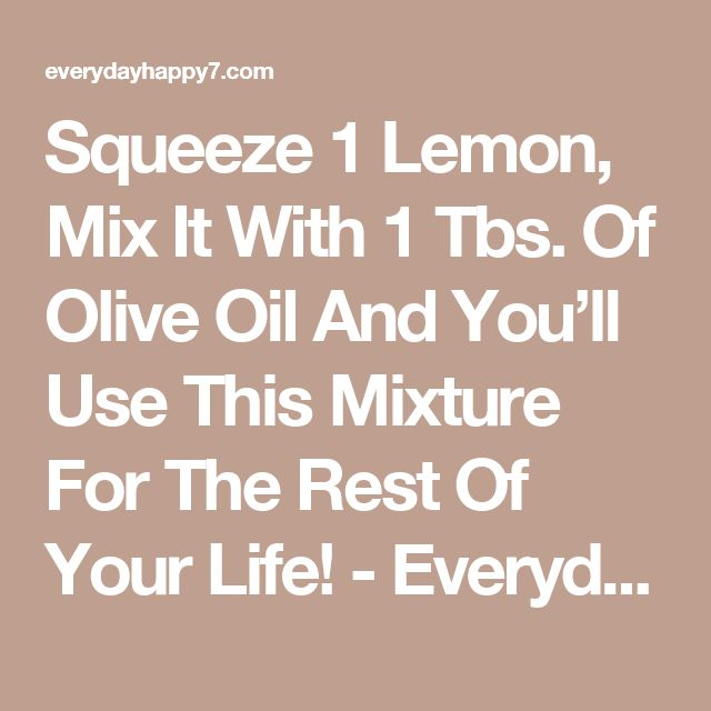 Squeeze 1 Lemon, Mix It With 1 Tbs. Of Olive Oil And You'll Use This Mixture For The Rest Of Your Life! - Everyday Happy Magazine