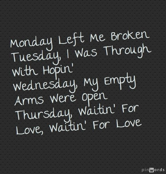 monday left me broken tuesday, i was throgh with hopin´ wenesday, my empty