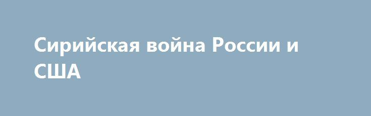 Сирийская война России и США http://rusdozor.ru/2017/06/26/sirijskaya-vojna-rossii-i-ssha/  Войну в Сирии называют ещё опосредованной войной (прокси-войной) между Россией и США. С одной стороны конфликта законное сирийское правительство Башара Асада, поддерживаемое Россией, с другой стороны — якобы «умеренные боевики» и прочие сукины сыны и «борцы за демократию», опекаемые США ...