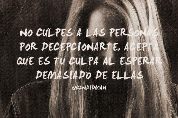 """""""No culpes a las personas por decepcionarte, acepta que es tu #Culpa al esperar demasiado de ellas"""". @candidman #Frases #Reflexion"""