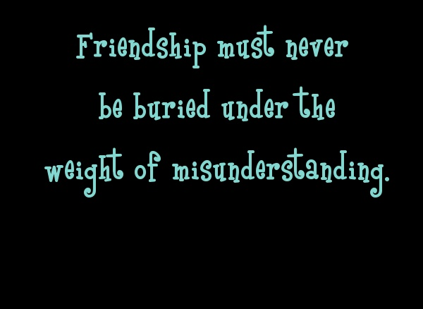 Friendship must never be buried under the weight of misunderstanding.