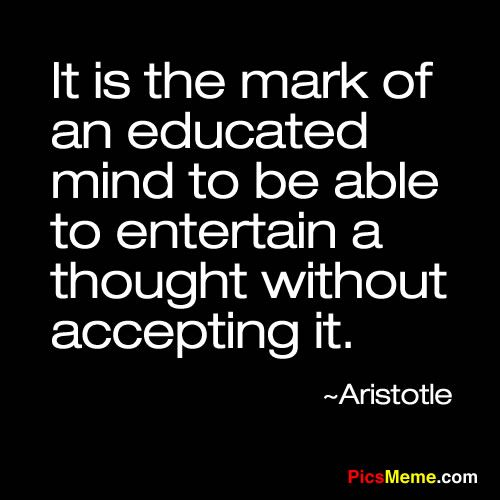 """It is the mark of an educated mind to be able to entertain a thought without accepting it."""