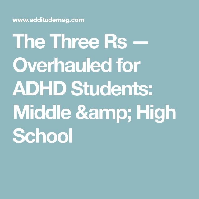 The Three Rs — Overhauled for ADHD Students: Middle & High School
