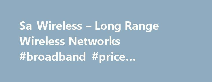 Sa Wireless – Long Range Wireless Networks #broadband #price #comparison http://broadband.remmont.com/sa-wireless-long-range-wireless-networks-broadband-price-comparison/  #wireless isp # Sa Wireless Sa Wireless was the First wireless isp to start in the South. EST 2004 Sa Wireless is a 'Wireless Technology Solutions' company providing wireless solutions to internet connectivity, fixed line telephony and other related connectivity problems encountered by both private individuals and…
