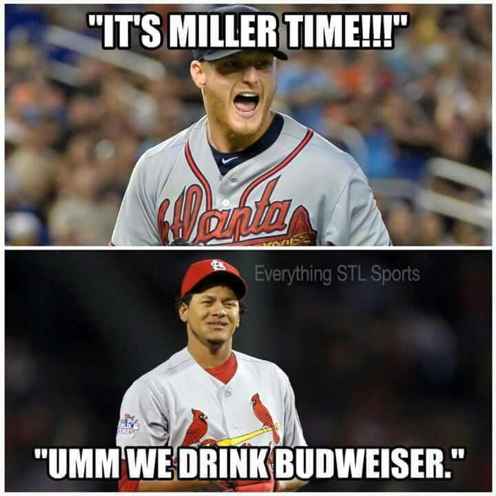 Yaaaaaa St Louis Cardinals and a Budweisser!!!!                Noooooo Atlanda Braves and a Miller!!!!