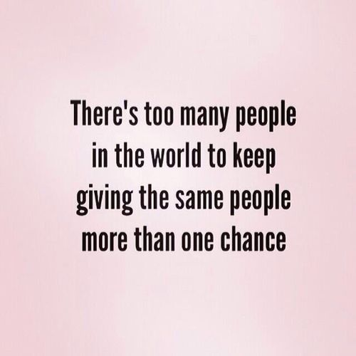 There's too many people in the world to keep giving the same people more than one chance.