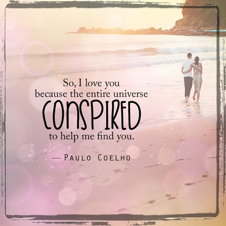So, I love you because the entire universe conspired to help me find you - Paulo Coelho