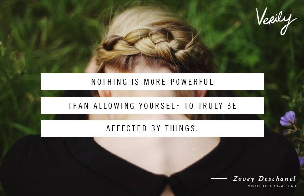 """There is nothing more powerful than allowing yourself to truly be affected by things."" zooey-deschanel, Verily Daily Dose"
