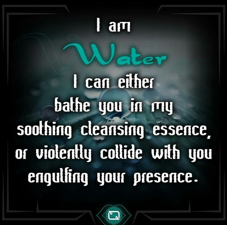 "Element WATER: ""I am water. I can either bathe you in my soothing cleansing essence, or violently collide with you engulfing your presence."""