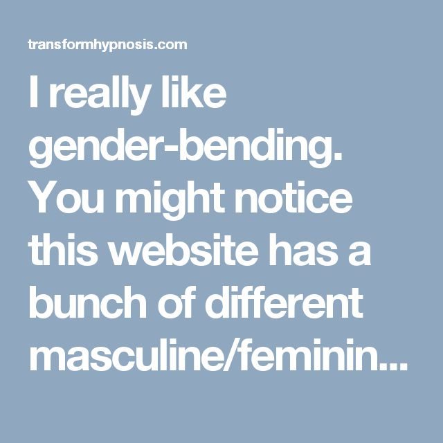 I really like gender-bending. You might notice this website has a bunch of different masculine/feminine related files. Body changes, mind changes, personality changes, all of it. It's a really fun subject.  But what does it even mean to be male or female? In truth, the mind has no gender. I mean -- sure, men typically have