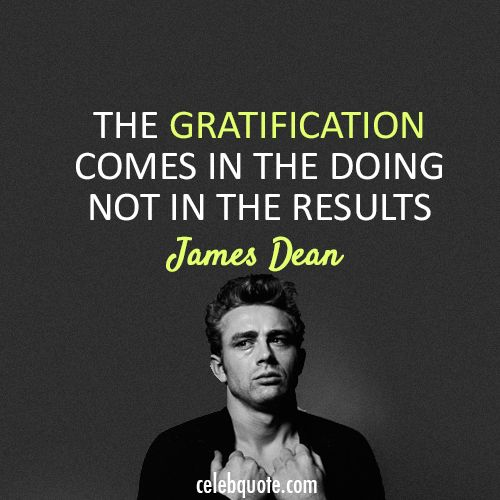 James Dean  Quote (About results gratification)