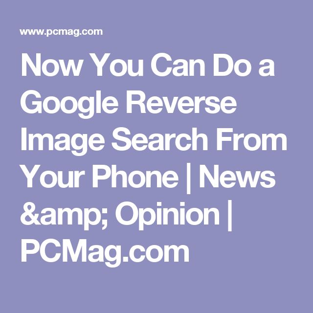 Now You Can Do a Google Reverse Image Search From Your Phone   News & Opinion    PCMag.com